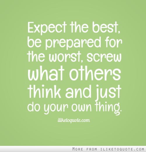 Expect the best, be prepared for the worst, screw what others think and just do your own thing.