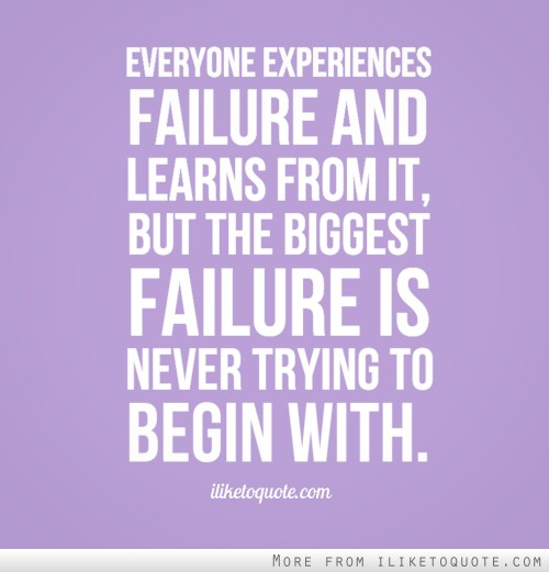 Everyone experiences failure and learns from it, but the biggest failure is never trying to begin with.