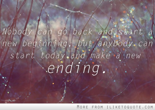 Nobody can go back and start a new beginning, but anybody can start today and make a new ending.