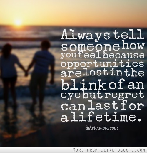 Always tell someone how you feel because opportunities are lost in the blink of an eye but regret can last for a lifetime.