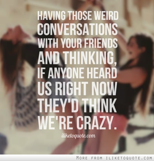 Having those weird conversations with your friends and thinking, if anyone heard us right now they'd think we're crazy.