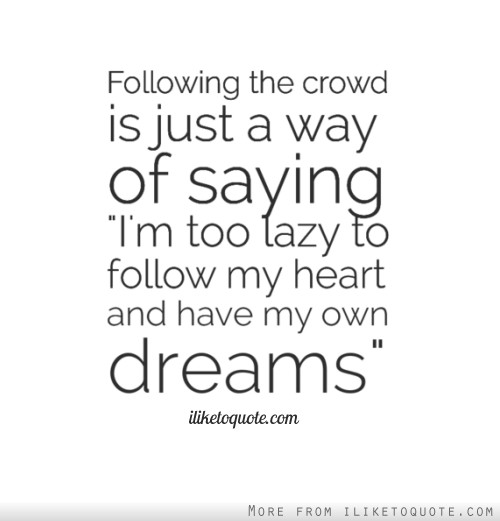 Following the crowd is just a way of saying I'm too lazy to follow my heart and have my own dreams.