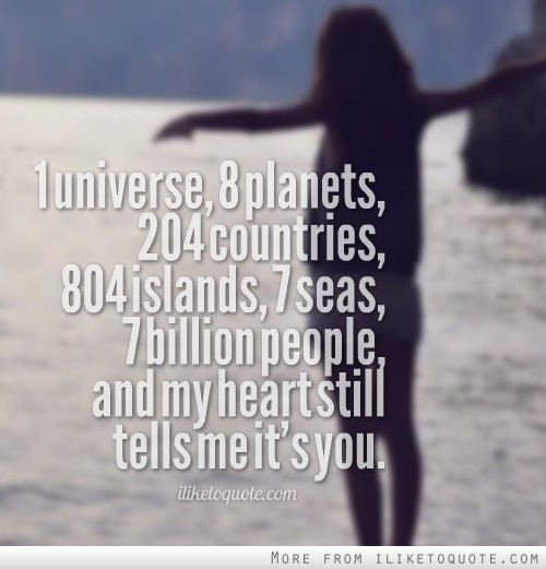 1 universe, 8 planets, 204 countries, 804 islands, 7 seas, 7 billion people, and my heart still tells me it's you.