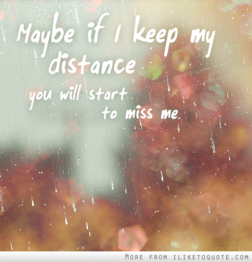 Maybe if I keep my distance, you will start to miss me.