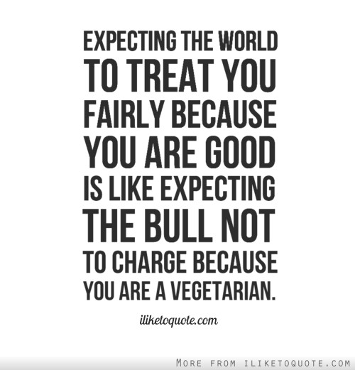 Expecting the world to treat you fairly because you are good is like expecting the bull not to charge because you are a vegetarian.