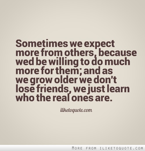 Sometimes we expect more from others, because wed be willing to do much more for them; and as we grow older we don't lose friends, we just learn who the real ones are.