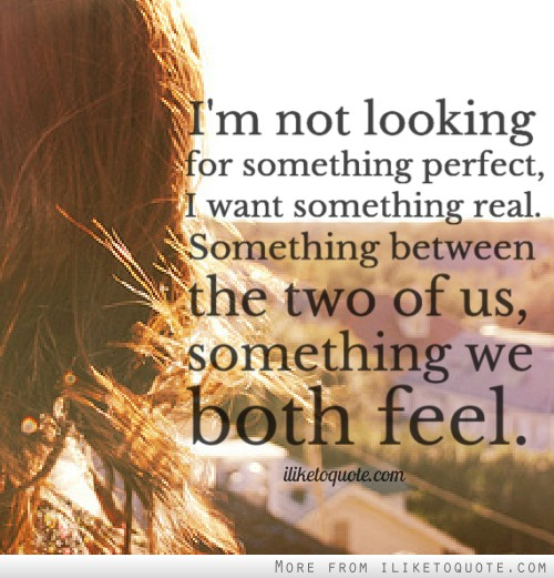 I'm not looking for something perfect, I want something real. Something between the two of us, something we both feel.