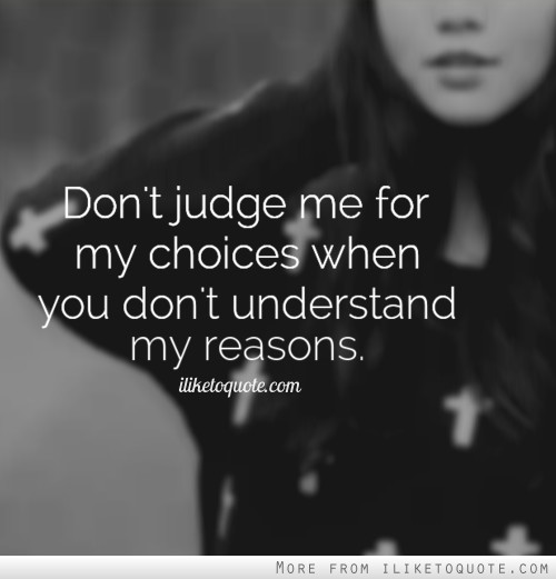 Don't judge me for my choices when you don't understand my reasons.