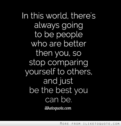 In this world, there's always going to be people who are better then you, so stop comparing yourself to others, and just be the best you can be.
