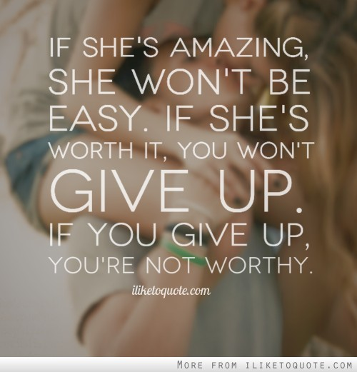 If she's amazing, she won't be easy. If she's worth it, you won't give up. If you give up, you're not worthy.
