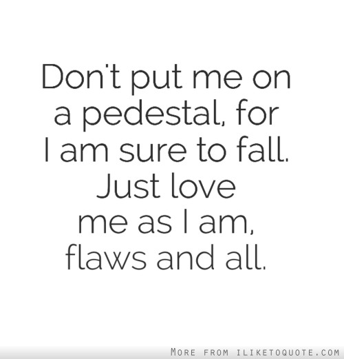 Don't put me on a pedestal, for I am sure to fall. Just love me as I am, flaws and all.