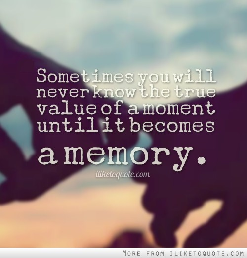 Sometimes you will never know the true value of a moment until it becomes a memory.