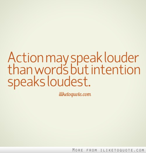 Action may speak louder than words but intention speaks loudest.