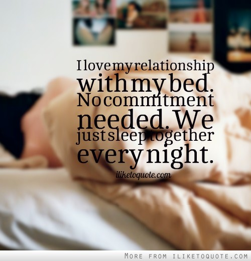 I Love My Relationship With Bed No Commitment Needed We Just Sleep Together Every Night