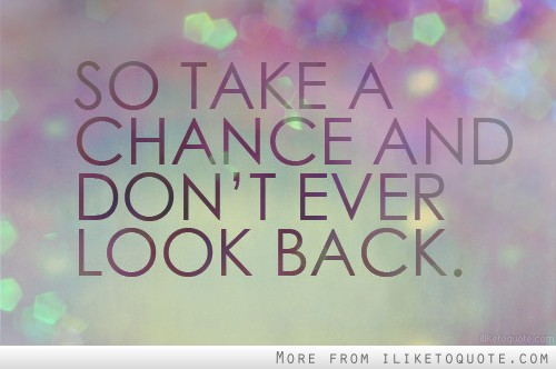 So take a chance and don't ever look back.