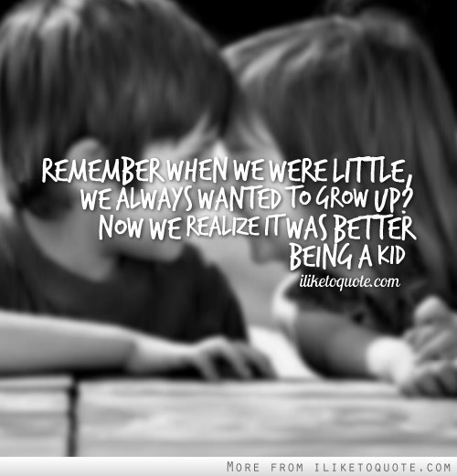 Remember when we were little, we always wanted to grow up? Now we realize it was better being a kid.