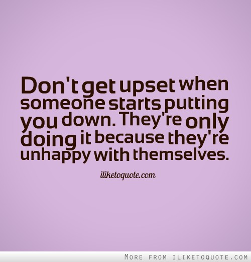 Don't get upset when someone starts putting you down. They're only doing it because they're unhappy with themselves.