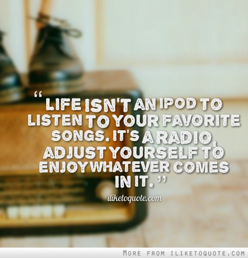 Life isn't an iPod to listen to your favorite songs. It's a radio, adjust yourself to enjoy whatever comes in it.