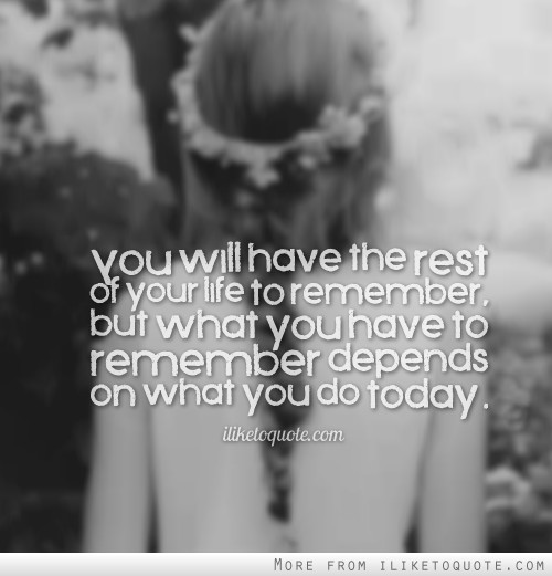 You will have the rest of your life to remember, but what you have to remember depends on what you do today.