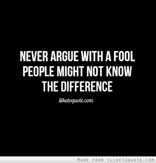 Never argue with a fool. People might not know the difference.
