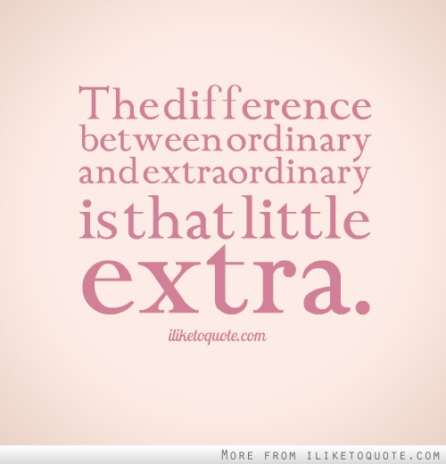 The difference between ordinary and extraordinary is that little extra.