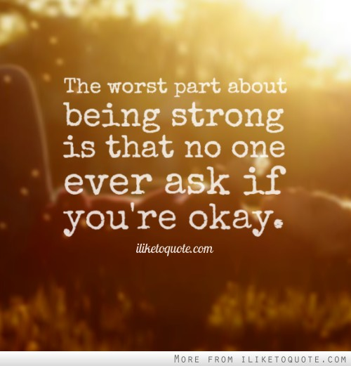 The worst part about being strong is that no one ever ask if you're okay.