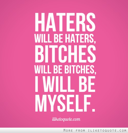Haters will be haters, bitches will be bitches, I will be myself.