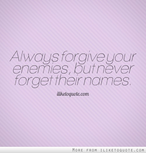 Always forgive your enemies, but never forget their names.
