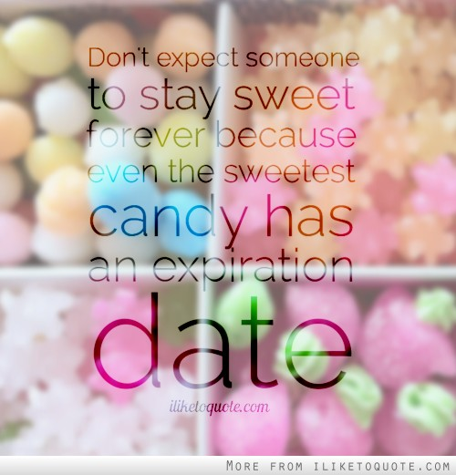 Don't expect someone to stay sweet forever because even the sweetest candy has an expiration date.