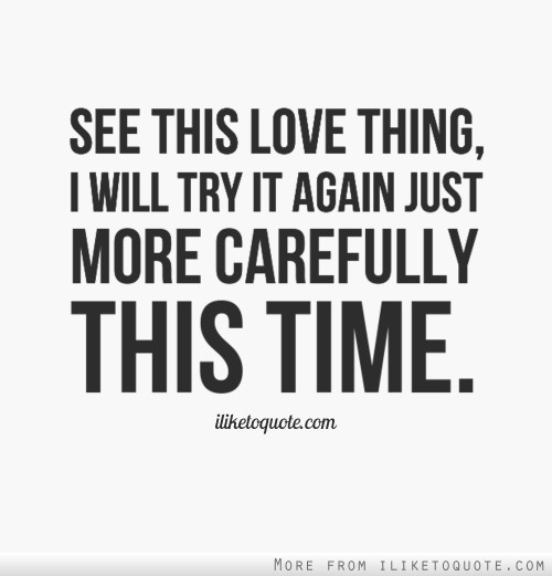 See this love thing, I will try it again just more carefully this time ...
