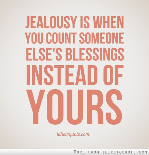 Jealousy is when you count someone else's blessings instead of yours