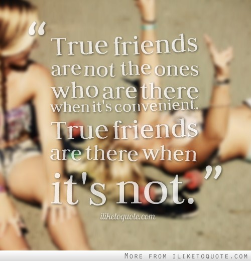 True friends are not the ones who are there when it's convenient. True friends are there when it's not.