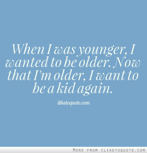 When I was younger, I wanted to be older. Now that I'm older, I want to be a kid again.