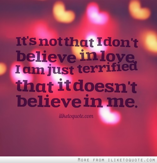It's not that I don't believe in love, I am just terrified that it doesn't believe in me.