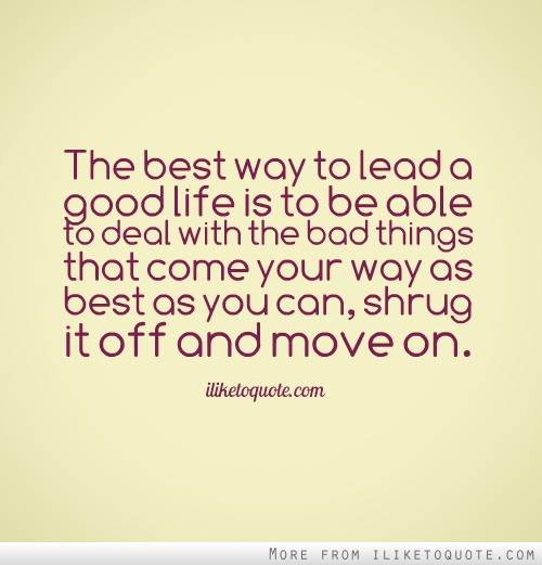 The best way to lead a good life is to be able to deal with the bad things that come your way as best as you can, shrug it off and move on.