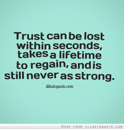 Trust can be lost within seconds, takes a lifetime to regain, and is still never as strong.