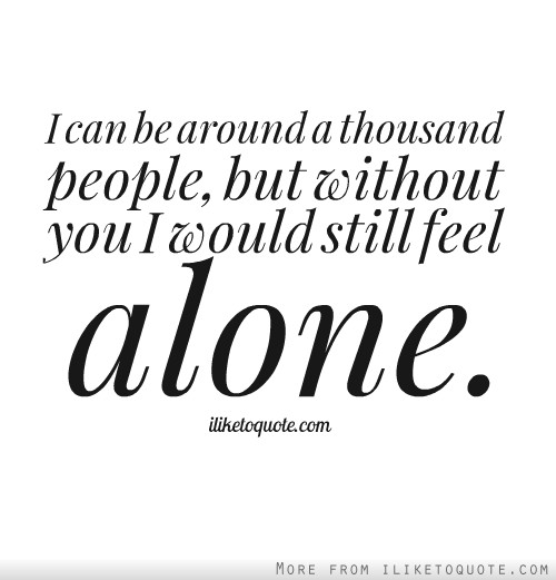 I can be around a thousand people, but without you I would still feel alone.