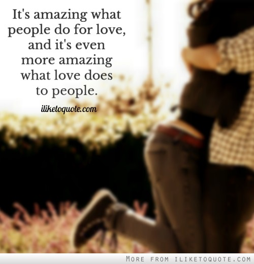 It's amazing what people do for love, and it's even more amazing what love does to people.