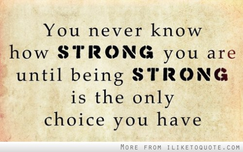 You never know how strong you are until strong is the only choice you have.