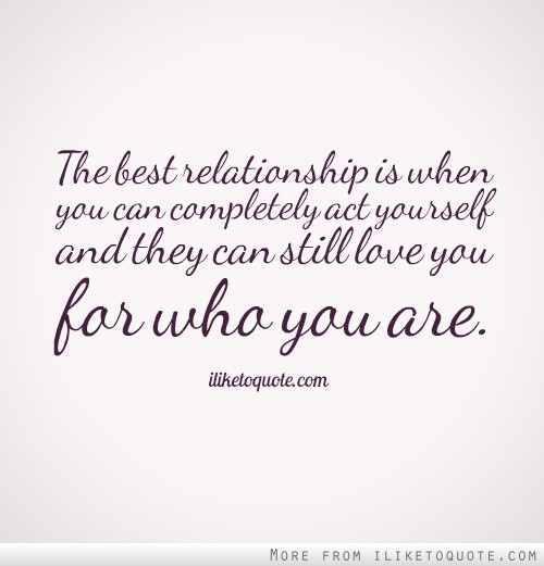 The best relationship is when you can completely act yourself and they can still love you for who you are.