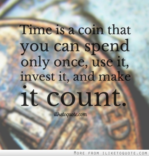 Time is a coin that you can spend only once, use it, invest it, and make it count.