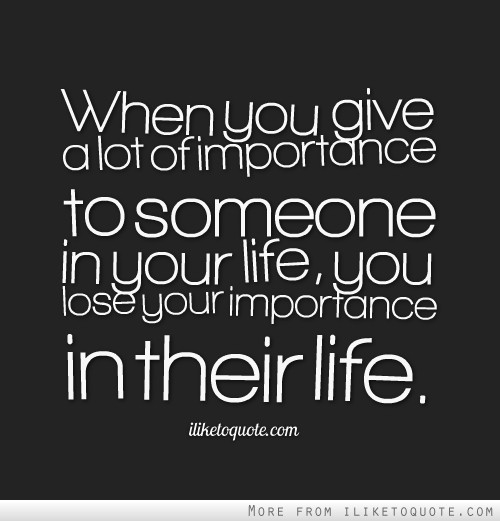 When you give a lot of importance to someone in your life, you lose your importance in their life.