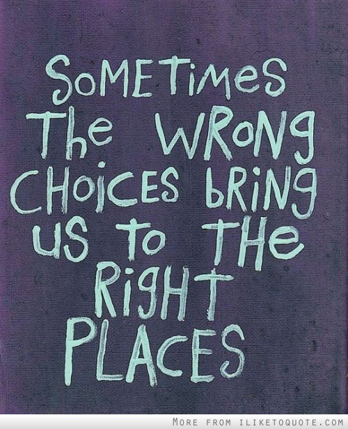 Sometimes the wrong choices bring us to the right places.