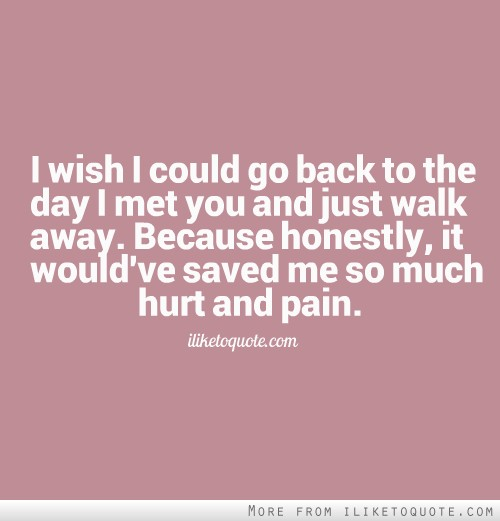 I wish I could go back to the day I met you and just walk away. Because honestly, it would've saved me so much hurt and pain.