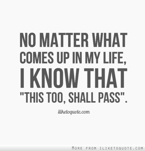 No matter what comes up in my life, I know that 'this too, shall pass'.