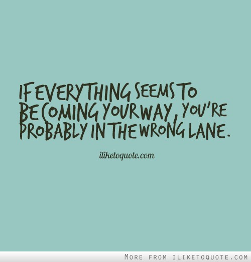 If everything seems to be coming your way, you're probably in the wrong lane.