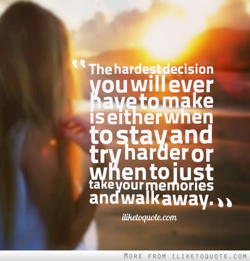 The hardest decision you will ever have to make is either when to stay and try harder or when to just take your memories and walk away.