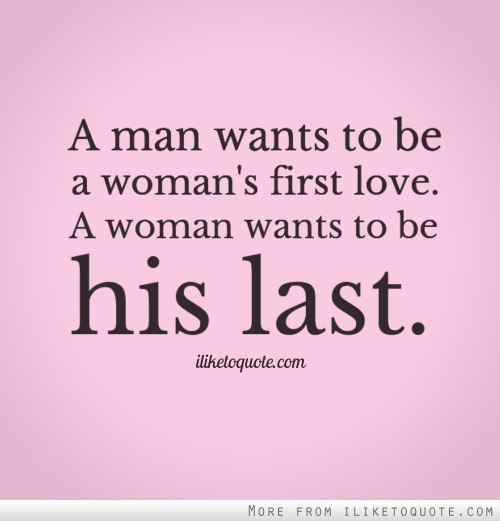 3039bbc49c2ae A man wants to be a woman s first love. A woman wants to be his last.