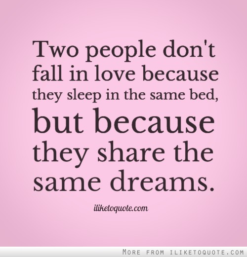Two people don't fall in love because they sleep in the same bed, but because they share the same dreams.
