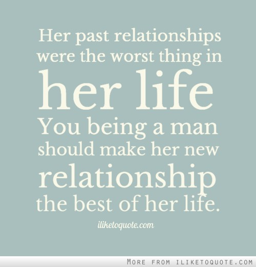 Her past relationships were the worst thing in her life. You being a man should make her new relationship the best of her life.